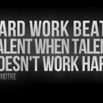 hard work beats talent - always all the time.