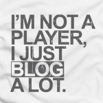 I'm not a PLAYER, I just BLOG A LOT.