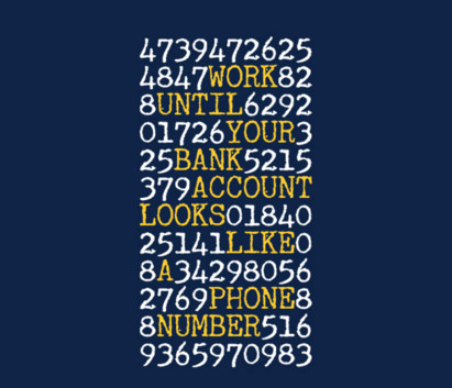 Work until your bank looks like a telephone number